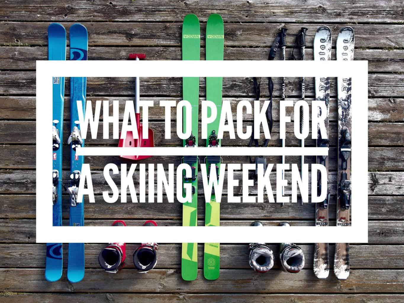 WHAT TO PACK FOR A SKIING WEEKEND